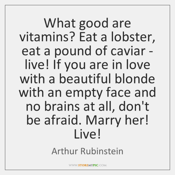 What good are vitamins? Eat a lobster, eat a pound of caviar ...