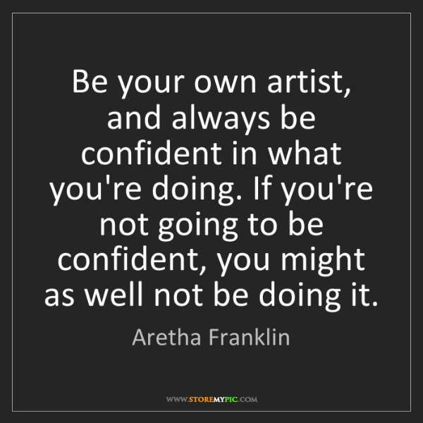 Aretha Franklin: Be your own artist, and always be confident in what you're...