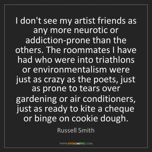 Russell Smith: I don't see my artist friends as any more neurotic or...