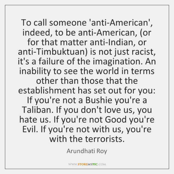 To call someone 'anti-American', indeed, to be anti-American, (or for that matter ...