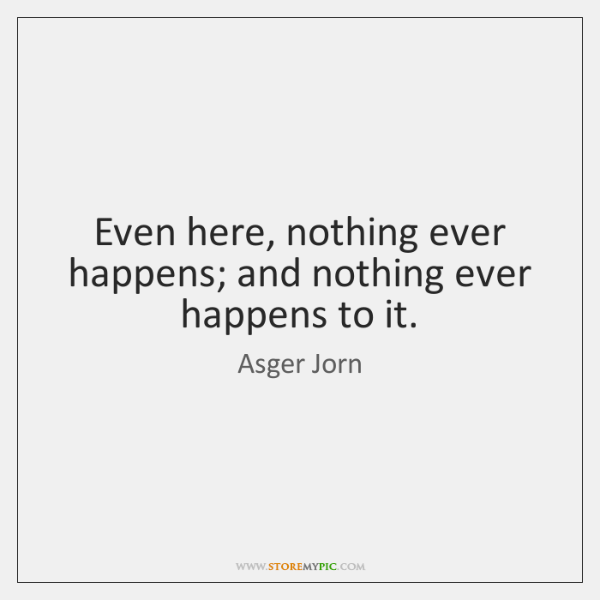 Even here, nothing ever happens; and nothing ever happens to it.