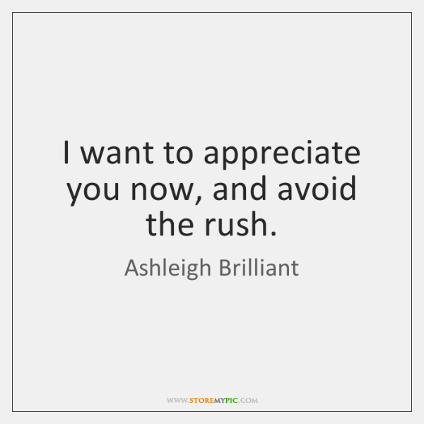I want to appreciate you now, and avoid the rush.