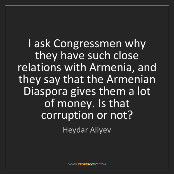 Heydar Aliyev: I ask Congressmen why they have such close relations...