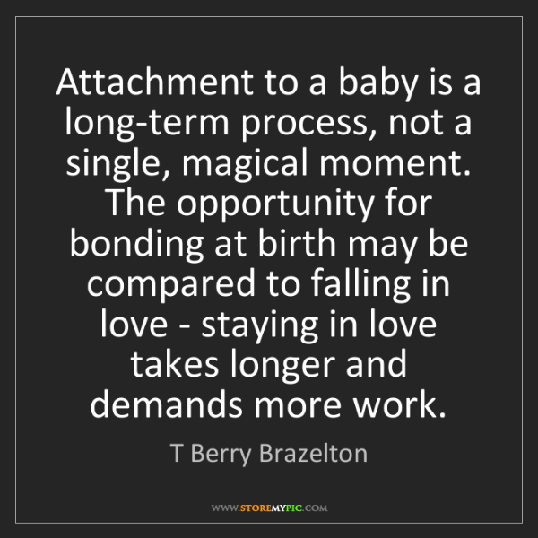 T Berry Brazelton: Attachment to a baby is a long-term process, not a single,...