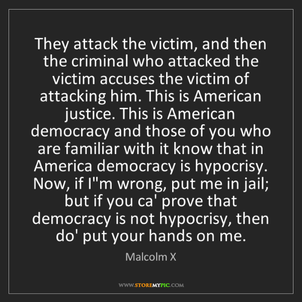 Malcolm X: They attack the victim, and then the criminal who attacked...