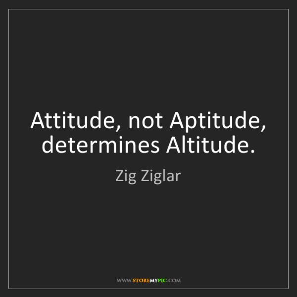 Zig Ziglar: Attitude, not Aptitude, determines Altitude.