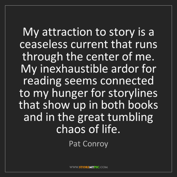Pat Conroy: My attraction to story is a ceaseless current that runs...