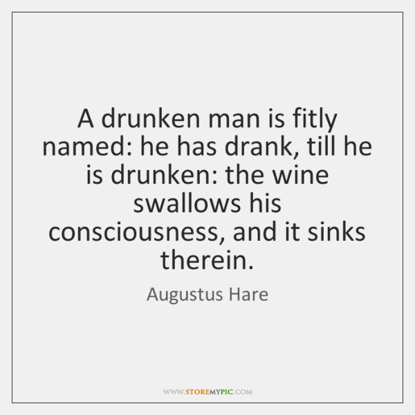 A drunken man is fitly named: he has drank, till he is ...
