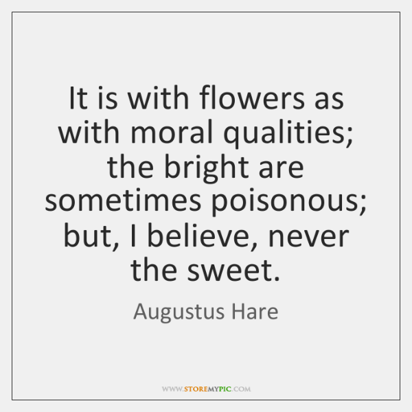 It is with flowers as with moral qualities; the bright are sometimes ...