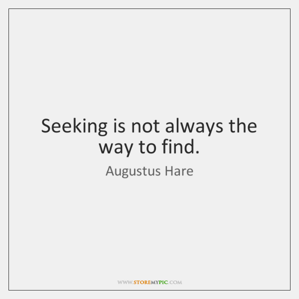 Seeking is not always the way to find.