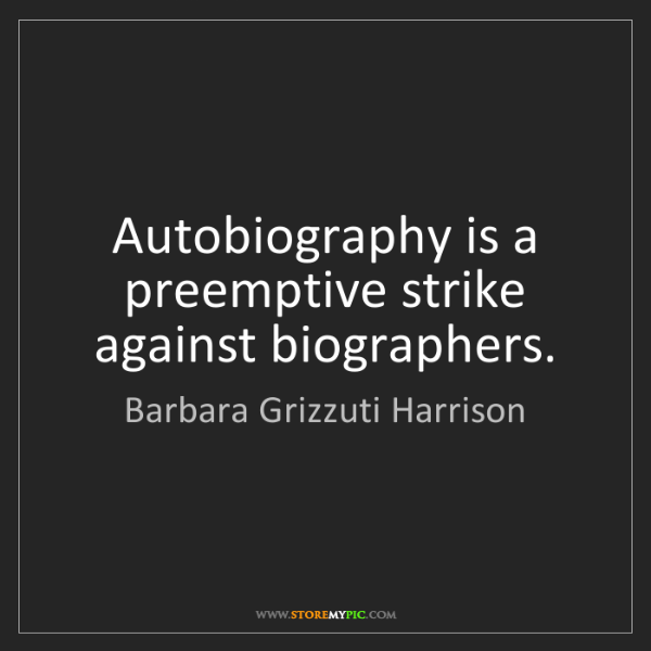 Barbara Grizzuti Harrison: Autobiography is a preemptive strike against biographers.