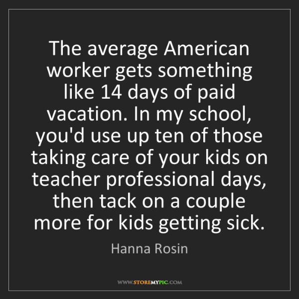 Hanna Rosin: The average American worker gets something like 14 days...