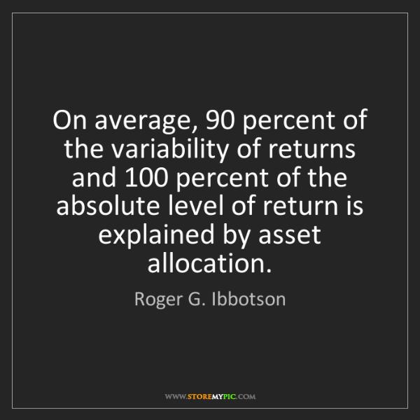Roger G. Ibbotson: On average, 90 percent of the variability of returns...