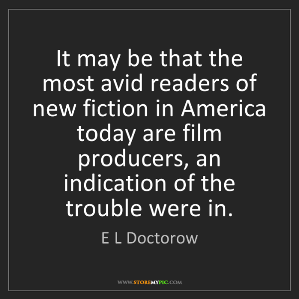 E L Doctorow: It may be that the most avid readers of new fiction in...