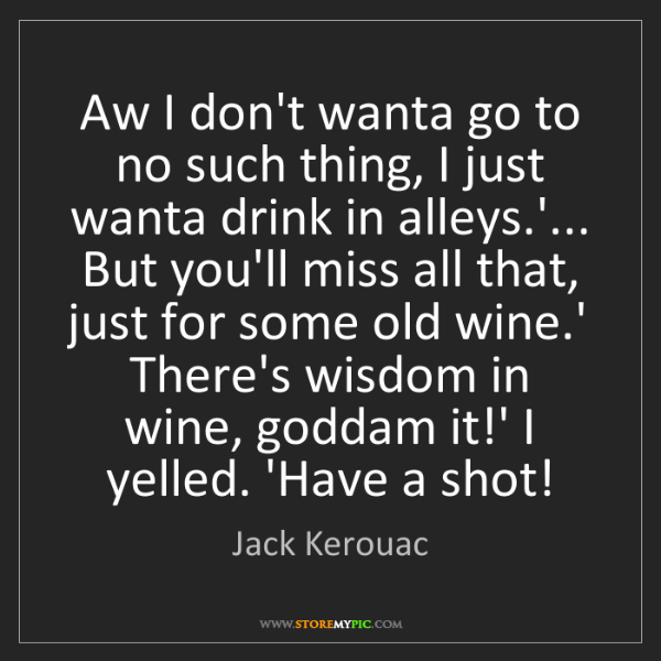 Jack Kerouac: Aw I don't wanta go to no such thing, I just wanta drink...