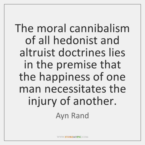 The moral cannibalism of all hedonist and altruist doctrines lies in the ...