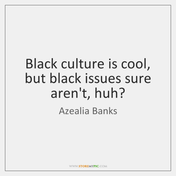 Black culture is cool, but black issues sure aren't, huh?