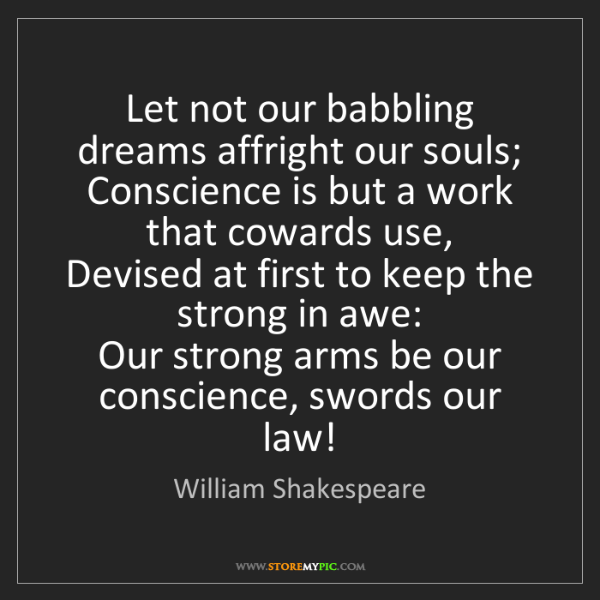 William Shakespeare: Let not our babbling dreams affright our souls;  Conscience...