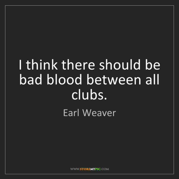 Earl Weaver: I think there should be bad blood between all clubs.