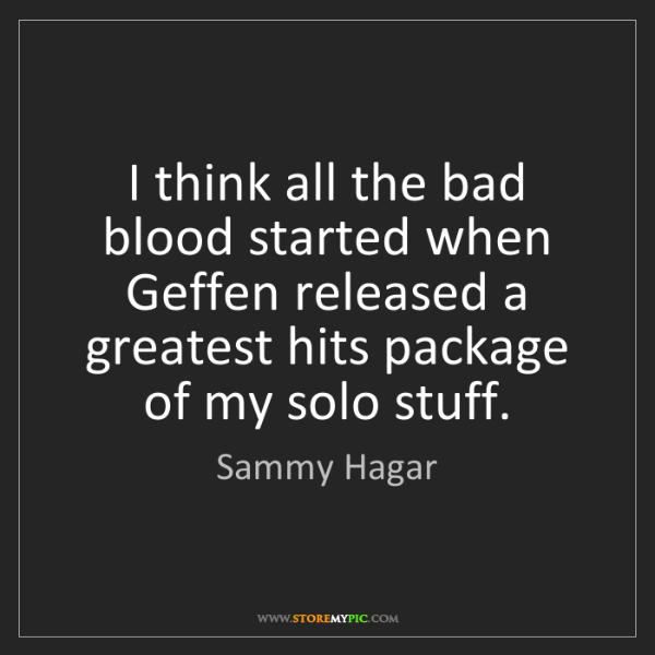 Sammy Hagar: I think all the bad blood started when Geffen released...