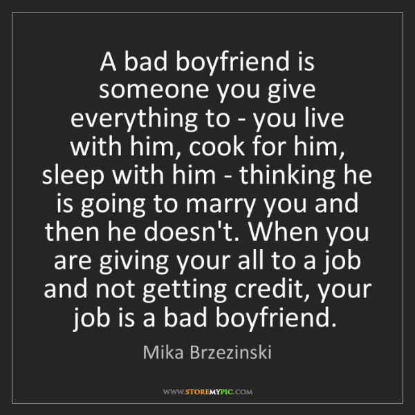 Mika Brzezinski: A bad boyfriend is someone you give everything to - you...