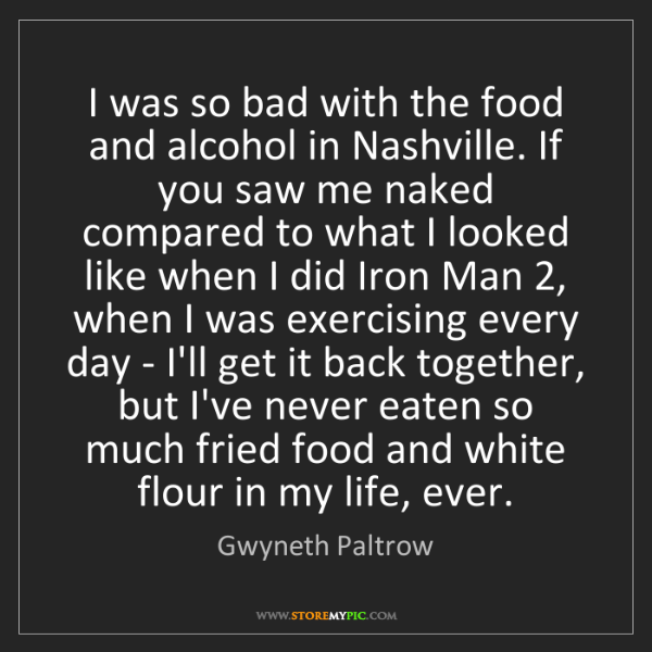 Gwyneth Paltrow: I was so bad with the food and alcohol in Nashville....