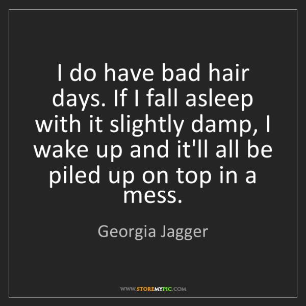 Georgia Jagger: I do have bad hair days. If I fall asleep with it slightly...