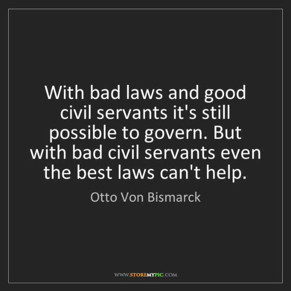 Otto Von Bismarck: With bad laws and good civil servants it's still possible...