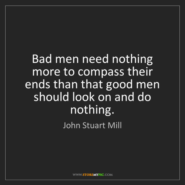 John Stuart Mill: Bad men need nothing more to compass their ends than...