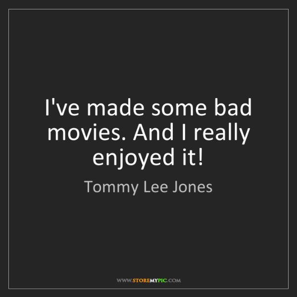Tommy Lee Jones: I've made some bad movies. And I really enjoyed it!