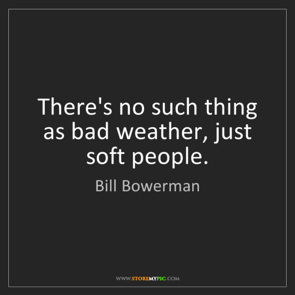 Bill Bowerman: There's no such thing as bad weather, just soft people.