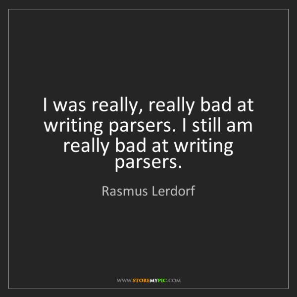 Rasmus Lerdorf: I was really, really bad at writing parsers. I still...