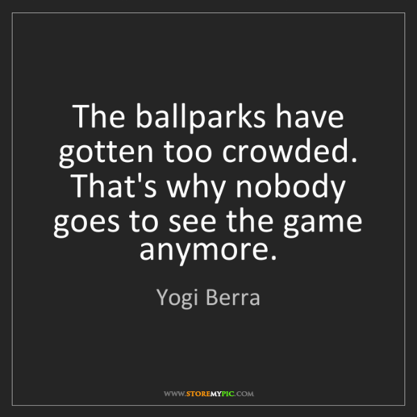 Yogi Berra: The ballparks have gotten too crowded. That's why nobody...