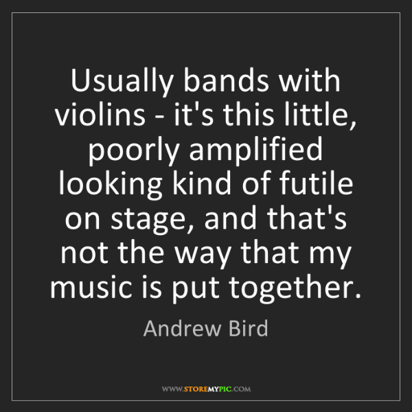 Andrew Bird: Usually bands with violins - it's this little, poorly...