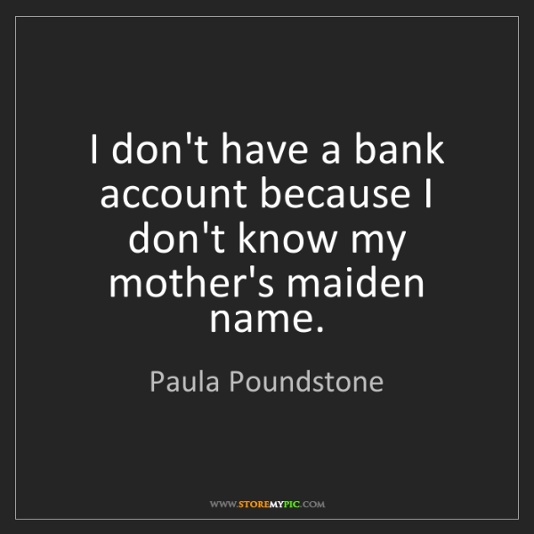 Paula Poundstone: I don't have a bank account because I don't know my mother's...