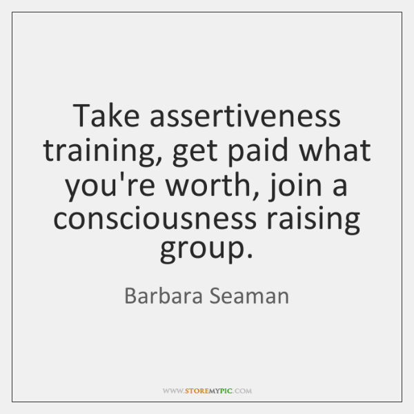 Take assertiveness training, get paid what you're worth, join a consciousness raising ...