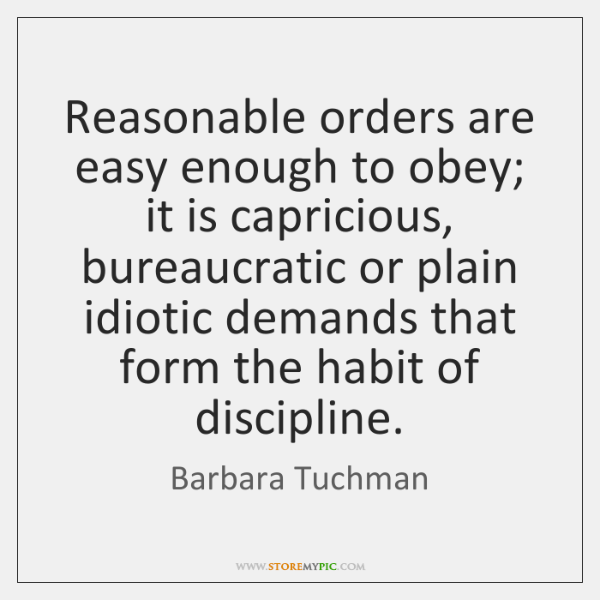 Reasonable orders are easy enough to obey; it is capricious, bureaucratic or ...