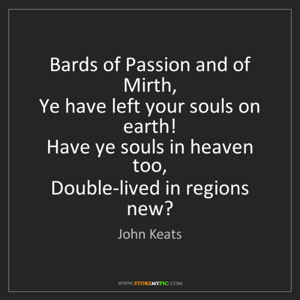 John Keats: Bards of Passion and of Mirth,   Ye have left your souls...