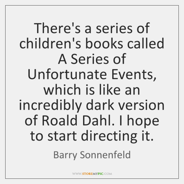 There's a series of children's books called A Series of Unfortunate Events, ...
