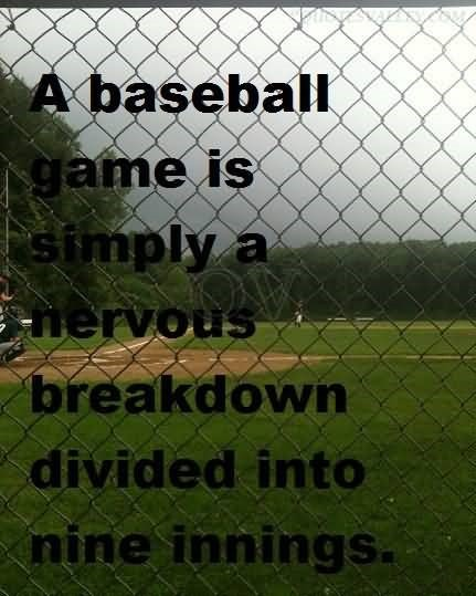 A baseball game is simply a nervous breakdown divided into nine innings