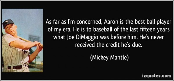 As far as im concerned aaron is the best ball players of may era he is to baseball of