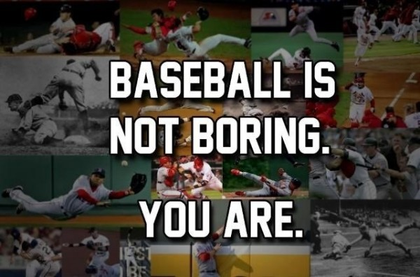 Baseball is not boring you are
