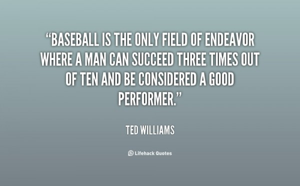 Baseball is the only field or endeavour where a man can succeed three times out of te