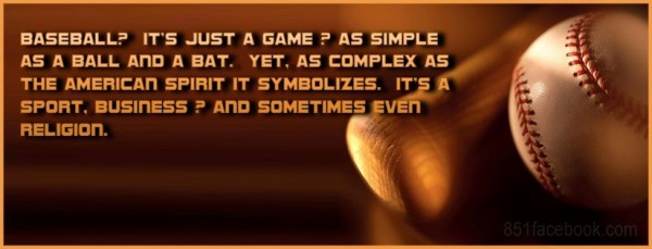 Baseball its just a game as simple as a ball and a bat yet as complex as the american