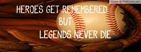 Heroes get remembered but legends never die