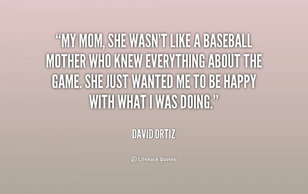My mom she wasnt like a baseball mother who knew everything about the game she just w