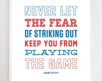 Never let the fear of striking out keep you from playing the game babe ruth