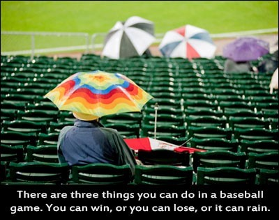 There are three thing you can do in a baseball game you can lose or it can rain