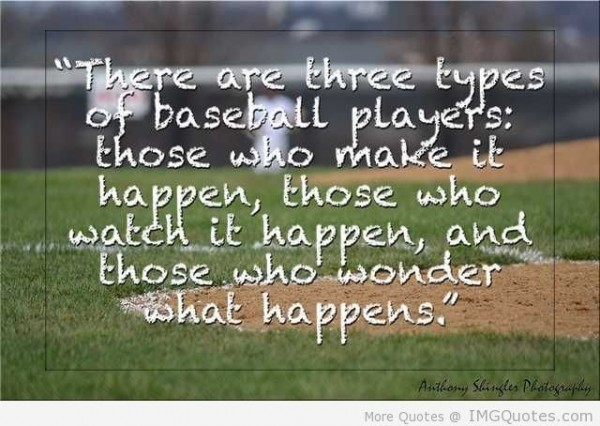 There are three types of baseball players those who make it happen those who watch it