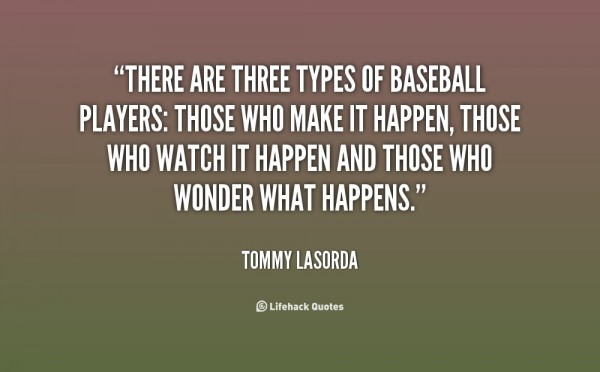 There are types of baseball players those who make it happen those who watch it happe